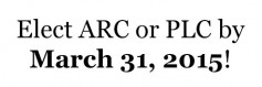 Elect ARC or PLC by March 31, 2015!