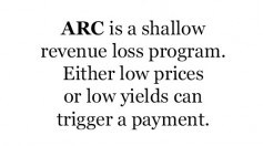 ARC is a shallow revenue loss program. Either low prices or low yields can trigger a payment.